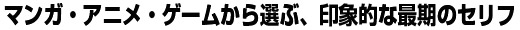 マンガ・アニメ・ゲームから選ぶ、印象的な最期のセリフ