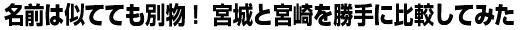 名前は似てても別物! 宮城と宮崎を勝手に比較してみた